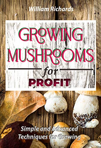 GROWING MUSHROOMS for PROFIT: Simple and Advanced Techniques for Growing by [William A.  Richards]