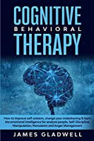 Cognitive Behavioral Therapy: How to Improve Self-Esteem, Change your misbehaving and learn the emotional intelligence for analyze people, Self-Discipline, Manipulation, Persuasion and Anger Management