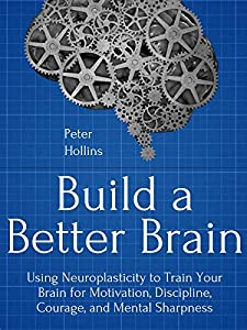 Build a Better Brain: Using Everyday Neuroscience to Train Your Brain for Motivation, Discipline, Courage, and Mental Sharpness (Think Smarter, Not Harder Book 1)
