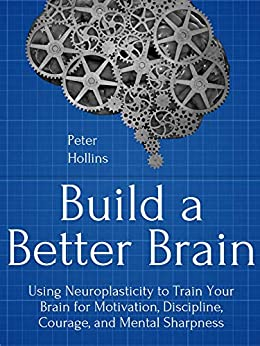 Build a Better Brain: Using Everyday Neuroscience to Train Your Brain for Motivation, Discipline, Courage, and Mental Sharpness (Think Smarter, Not Harder Book 1) by [Peter Hollins]