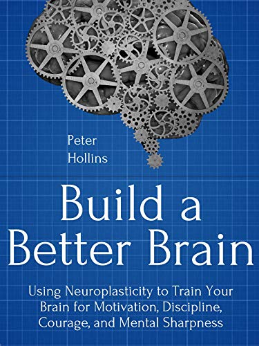 Build a Better Brain: Using Everyday Neuroscience to Train Your Brain for Motivation, Discipline, Courage, and Mental Sharpness (Think Smarter, Not Harder Book 1) (English Edition)