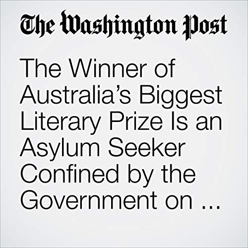 The Winner of Australia's Biggest Literary Prize Is an Asylum Seeker Confined by the Government on a Remote Island audiobook cover art