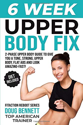 The 6 WEEK UPPER BODY FIX: Your Ultimate 2-Phase Upper Body Workout Plan to Give You a Tone, Strong Upper Body, Flat Abs and Look Amazing - Fast! (Body Reboot Series)