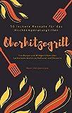 Oberhitzegrill - 50 leckere Rezepte für das Hochtemperaturgrillen: Von Burger und Wildgerichten über Lachssteaks bis hin zu Halloumi und Desserts (German Edition)
