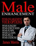 Penis Enlargement, Your Options: Male Enhancement (Penis Surgery, Penis Stretchers, Penis Pumps, Penis Clamps, Penis Pills, & More Book 1)