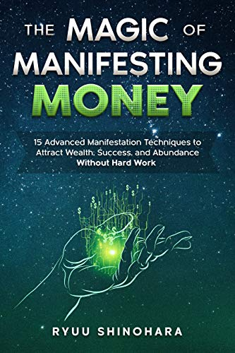 The Magic of Manifesting Money: 15 Advanced Manifestation Techniques to Attract Wealth, Success, and Abundance Without Hard Work (Law of Attraction Book 2)