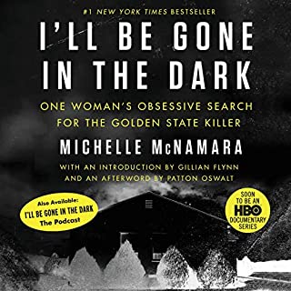 I'll Be Gone in the Dark     One Woman's Obsessive Search for the Golden State Killer              Written by:                                                                                                                                 Michelle McNamara                               Narrated by:                                                                                                                                 Gabra Zackman,                                                                                        Gillian Flynn - introduction,                                                                                        Patton Oswalt - afterword                      Length: 10 hrs and 7 mins     637 ratings     Overall 4.7