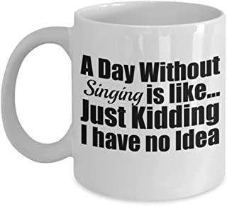 A Day without Singing is like Just Kidding Funny Coffee Mug Gift Tea Cup