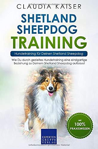 Shetland Sheepdog Training – Hundetraining für Deinen Shetland Sheepdog: Wie Du durch gezieltes Hundetraining eine einzigartige Beziehung zu Deinem Shetland Sheepdog aufbaust