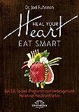 HEAL YOUR HEART - EAT SMART: Das Eat-to-Live-Programm zum Vorbeugen und Heilen von Herzkrankheiten - Joel Fuhrman
