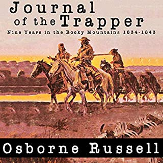 Journal of a Trapper: Nine Years in the Rocky Mountains 1834-1843                   By:                                                                                                                                 Osborne Russell                               Narrated by:                                                                                                                                 John Riddle                      Length: 5 hrs and 6 mins     4 ratings     Overall 4.3