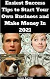 Easiest Success Tips To Start Your Own Business And Make Money In 2021 (English Edition)
