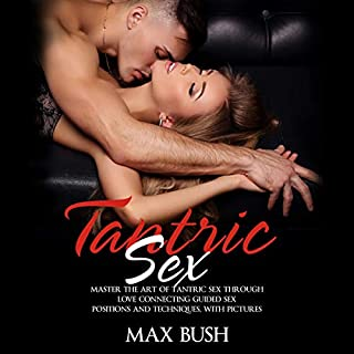 Tantric Sex: Master the Art of Tantric Sex Through Love Connecting Guided Sex Positions and Techniques, with Pictures audiobook cover art
