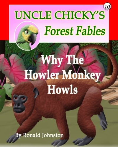 Why The Howler Monkey Howls: Volume 10 (Uncle Chicky's Forest Fables)