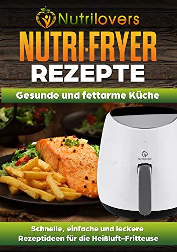 NUTRI-FRYER Heissluftfritteusen Rezepte von Nutrilovers: Schnelle, einfache und leckere Rezeptideen für die Heißluftfritteuse
