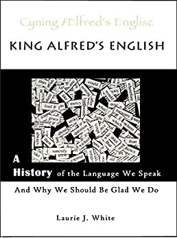 King Alfred's English: A History of the Language We Speak and Why We Should Be Glad We Do by [Laurie J. White, Marika Mullen, Anne Dicks]