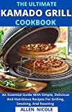 The Ultimate Kamado Grill Cookbook : An Essential Guide With Simple, Delicious And Nutritious Recipes For Grilling, Smoking, And Roasting (English Edition)