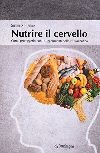 Nutrire il cervello. Come proteggerlo con i suggerimentio della nutraceutica
