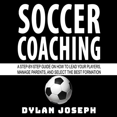 Soccer Coaching: A Step-by-Step Guide on How to Lead Your Players, Manage Parents, and Select the Best Formation audiobook cover art