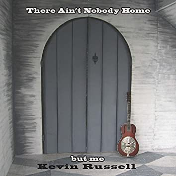 There Ain't Nobody Home But Me