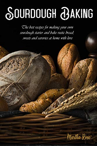 Sourdough Baking: The Best Recipes for Making Your Own Sourdough Starter and Bake Rustic Bread, Swee
