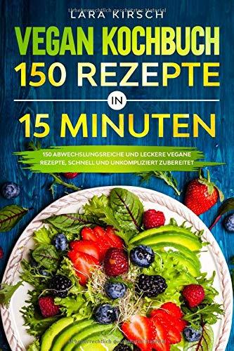Vegan Kochbuch 150 Rezepte in 15 Minuten: 150 abwechslungsreiche und leckere vegane Rezepte, schnell und unkompliziert zubereitet.