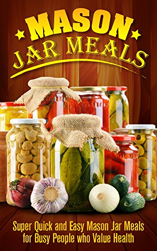 Mason Jar: Mason Jar Meals: Super Quick and Easy Mason Jar Meals for Busy People who Value Health: Mason Jar Meals: Mason Jar Meals (Cooking for One, Canning ... Two, Salads, DIY H
