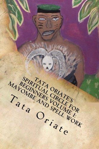 Tata Oriate's Spiritual Circle for Beginners Volume 1: Mayombe and Spell work