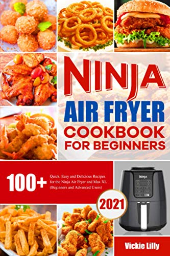Ninja Air Fryer Cookbook for Beginners: 100+ Quick, Easy and Delicious Recipes for the Ninja Air Fryer and Max XL (Beginners and Advanced Users)