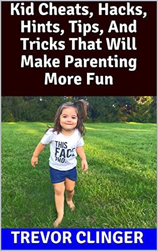 Kid Cheats, Hacks, Hints, Tips, And Tricks That Will Make Parenting More Fun (English Edition)