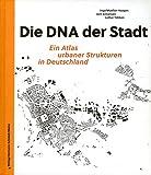 Die DNA der Stadt.: Ein Atlas urbaner Strukturen in Deutschland. Mit neu gezeichneten Schwarzplänen von 100 deutschen Städten sowie 100 exemplarischen Stadtbausteinen.