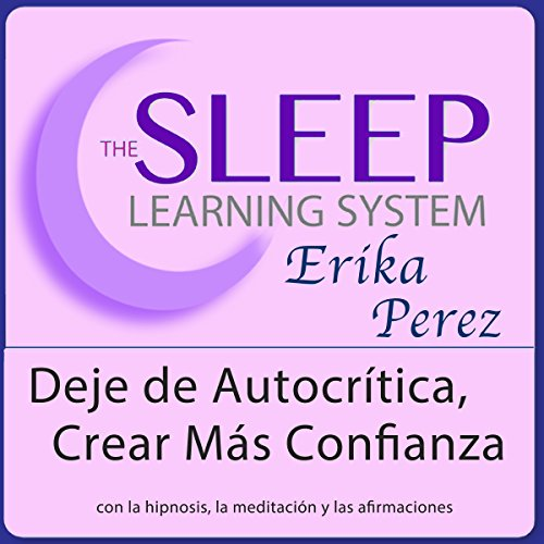 Deje de Autocrítica, Crear Más Confianza con Hipnosis, Subliminales Afirmaciones y Meditación Relajante [Stop Self-Criticism and Create More Confidence with Hypnosis, Meditation, and Affirmations] audiobook cover art
