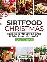 Sirtfood Christmas: Recipes and Menus to Enjoy the Holiday Season with No Guilt