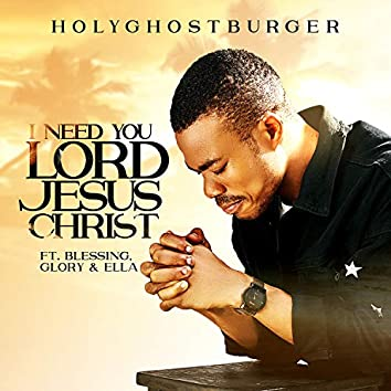 I Need You Lord Jesus Christ (feat. Blessing, Glory & Ella)