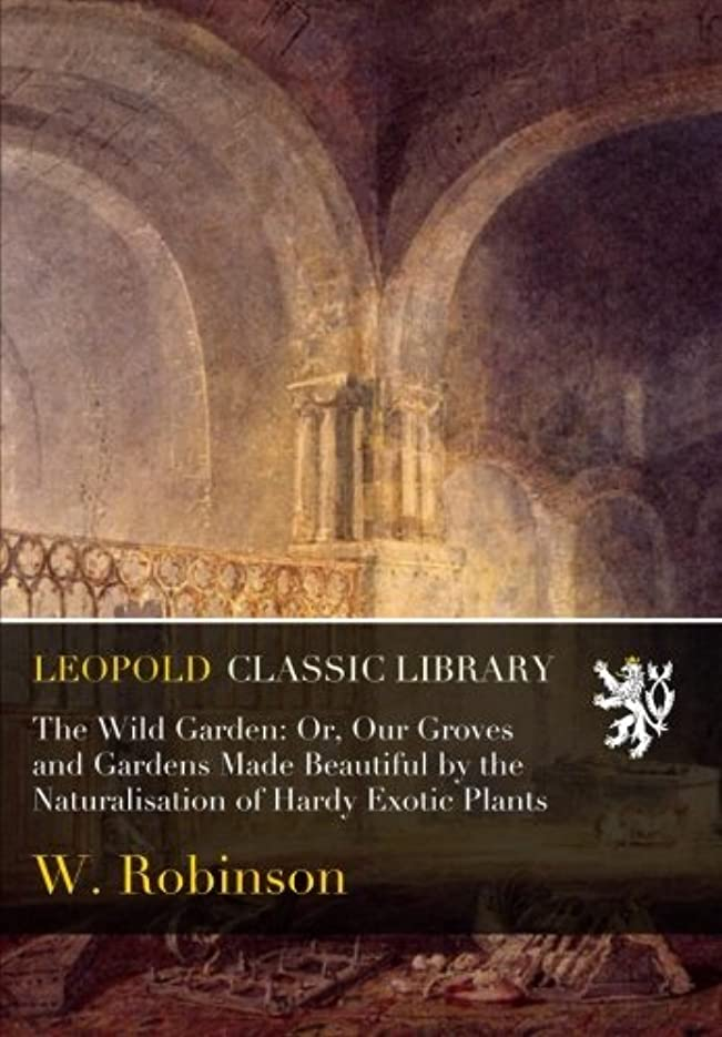 複製神の舗装するThe Wild Garden: Or, Our Groves and Gardens Made Beautiful by the Naturalisation of Hardy Exotic Plants