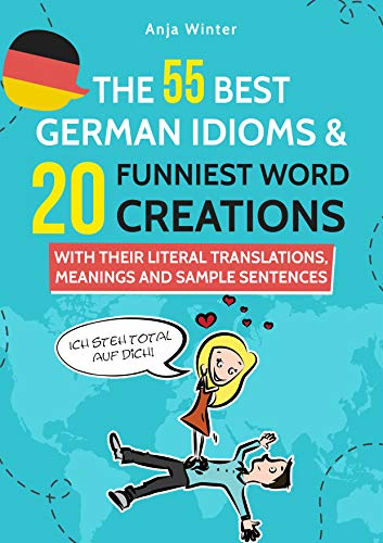 THE 55 BEST GERMAN IDIOMS & 20 FUNNIEST WORD CREATIONS: With their Meanings, Translations and Sample Sentences (English Edition)