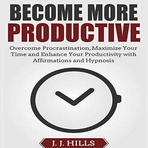 Become More Productive: Overcome Procrastination, Maximize Your Time and Enhance Your Productivity with Affirmations and Hypnosis audiobook cover art