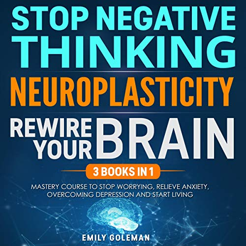Stop Negative Thinking, Neuroplasticity, Rewire Your Brain: 3 Books in 1 audiobook cover art