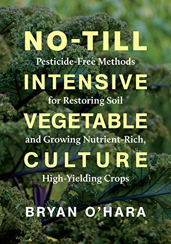 Compare Textbook Prices for No-Till Intensive Vegetable Culture: Pesticide-Free Methods for Restoring Soil and Growing Nutrient-Rich, High-Yielding Crops Illustrated Edition ISBN 9781603588539 by O'Hara, Bryan