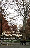 The Literary Politics of Mitteleuropa: Reconfiguring Spatial Memory in Austrian and Yugoslav Literature After 1945 (Studies in German Literature Linguistics and Culture)