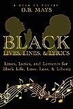 Black Lives, Lines, & Lyrics: Lines, Lyrics, and Laments for Black Life, Love, Loss, & Liberty
