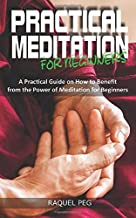 PRACTICAL MEDITATIONS FOR BEGINNERS: A Guide on How to Benefit from The Power of Meditation for Beginners