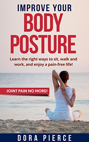 IMPROVE YOUR BODY POSTURE: Learn the right ways to sit, walk and work, and enjoy a pain-free life! (JOINT PAIN NO MORE! Book 6) (English Edition)