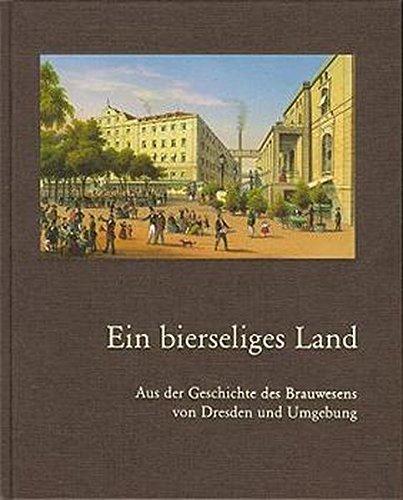 Ein bierseliges Land: Aus der Geschichte des Brauwesens von Dresden und Umgebung