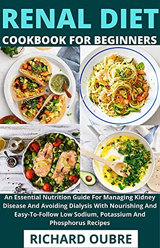 Renal Diet Cookbook For Beginners : An Essential Nutrition Guide For Managing Kidney Disease And Avoiding Dialysis With Nourishing And Easy-To-Follow Low Sodium, Potassium And Phosphorus Recipes