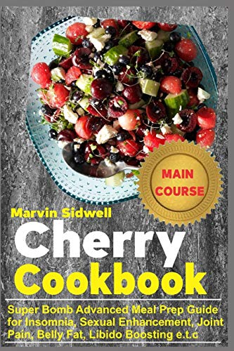 Cherry Cookbook: Super Bomb Advanced Meal Prep Guide for Insomnia, Sexual Enhancement, Joint Pain, Belly Fat, Libido Boosting e.t.c