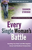 Every Single Woman's Battle: Guarding Your Heart and Mind Against Sexual and Emotional Compromise (The Every Man Series)