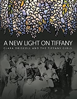 A New Light on Tiffany: Clara Driscoll and the Tiffany Girls