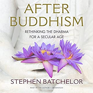 After Buddhism     Rethinking the Dharma for a Secular Age              By:                                                                                                                                 Stephen Batchelor                               Narrated by:                                                                                                                                 Stephen Batchelor                      Length: 17 hrs and 40 mins     179 ratings     Overall 4.5