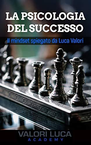 La Psicologia del Successo: Il mindset spiegato da Luca Valori